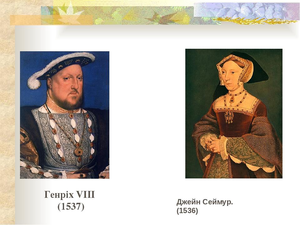 Генріх VIII (1537) Джейн Сеймур. (1536)