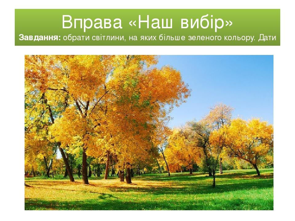 Вправа «Наш вибір» Завдання: обрати світлини, на яких більше зеленого кольору. Дати назву