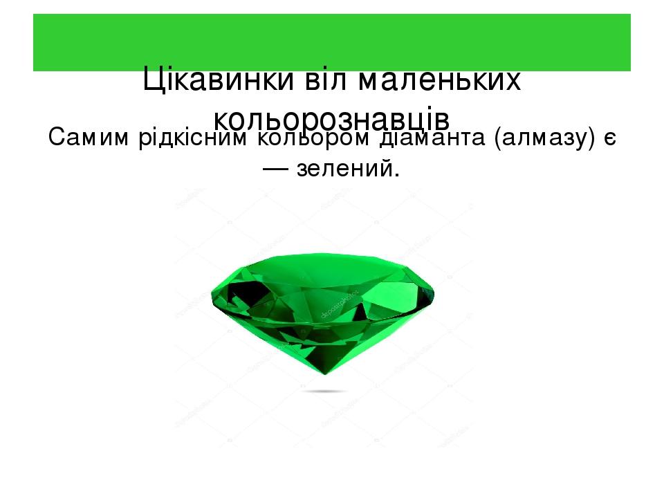 Цікавинки віл маленьких кольорознавців Самим рідкісним кольором діаманта (алмазу) є — зелений.