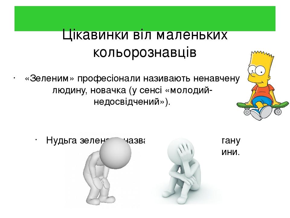 Цікавинки віл маленьких кольорознавців «Зеленим» професіонали називають ненавчену людину, новачка (у сенсі «молодий-недосвідчений»). Нудьга зелена—...