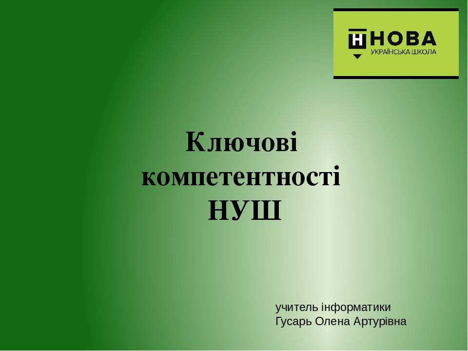 Ключові компетентності НУШ учитель інформатики Гусарь Олена Артурівна