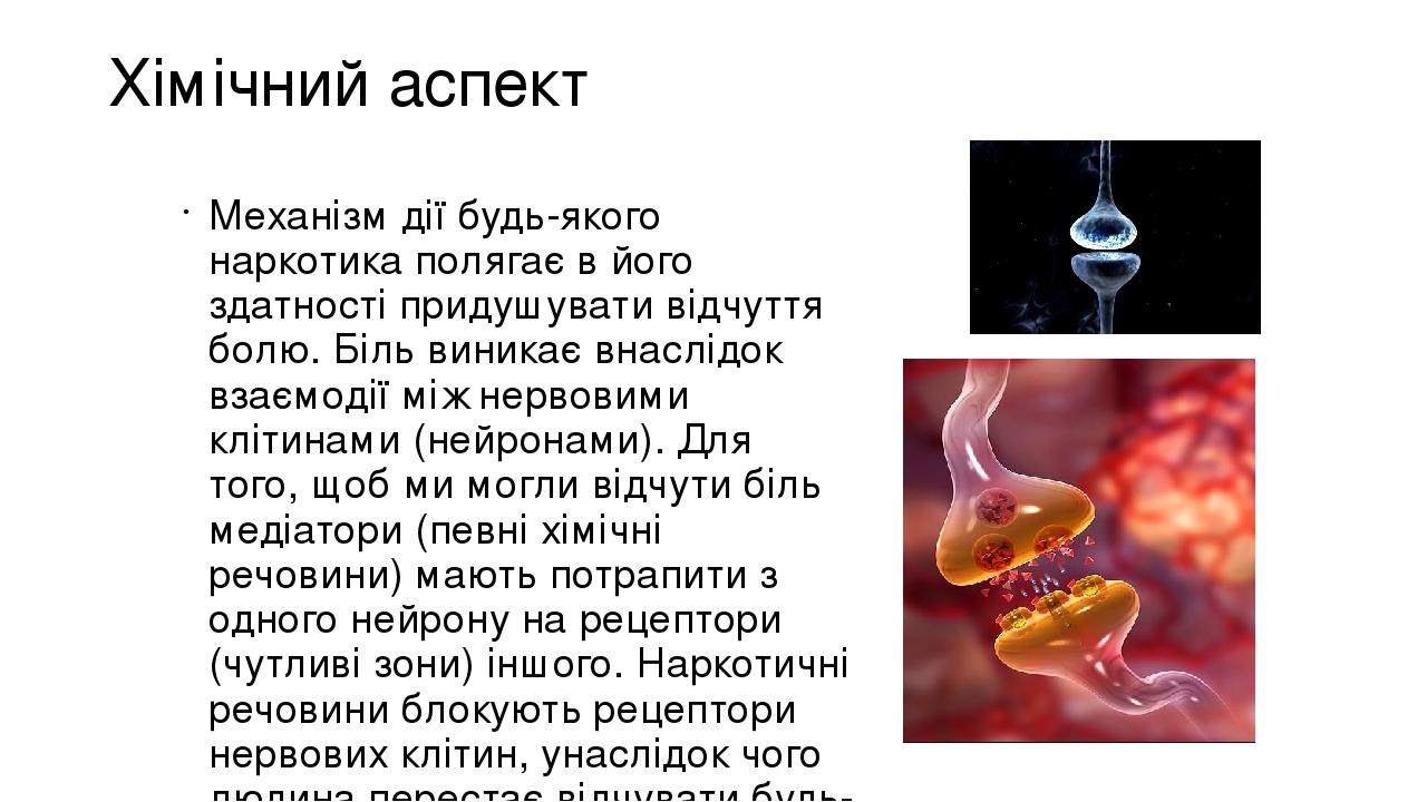 Хімічний аспект Механізм дії будь-якого наркотика полягає в його здатності придушувати відчуття болю. Біль виникає внаслідок взаємодії між нервовим...