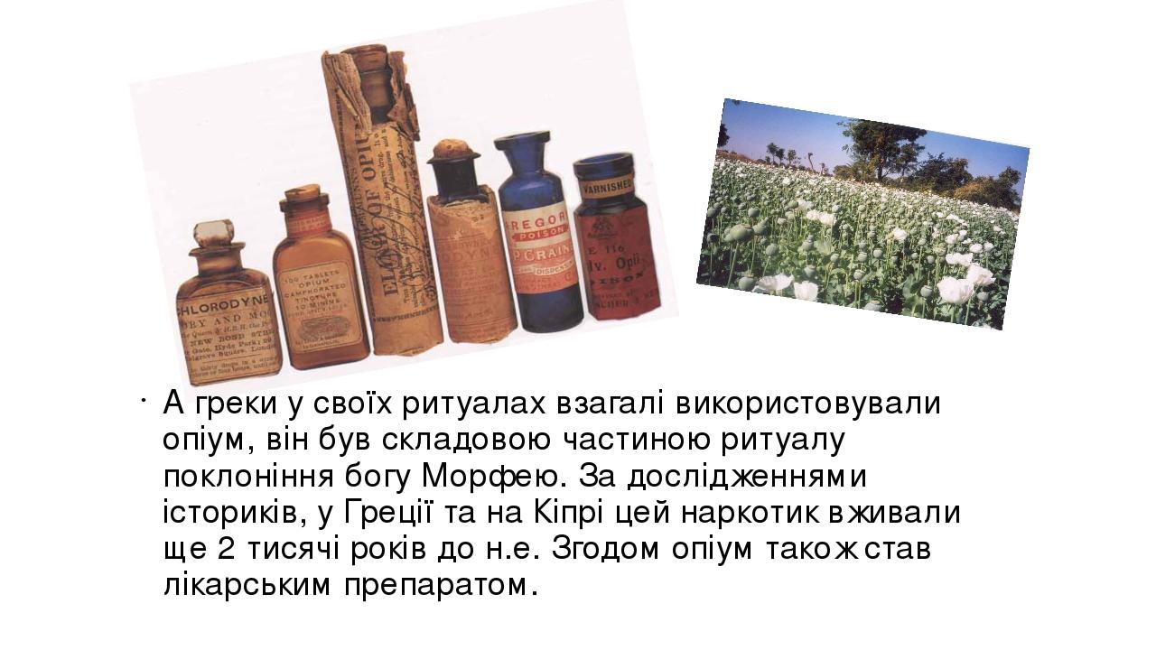 А греки у своїх ритуалах взагалі використовували опіум, він був складовою частиною ритуалу поклоніння богу Морфею. За дослідженнями істориків, у Гр...