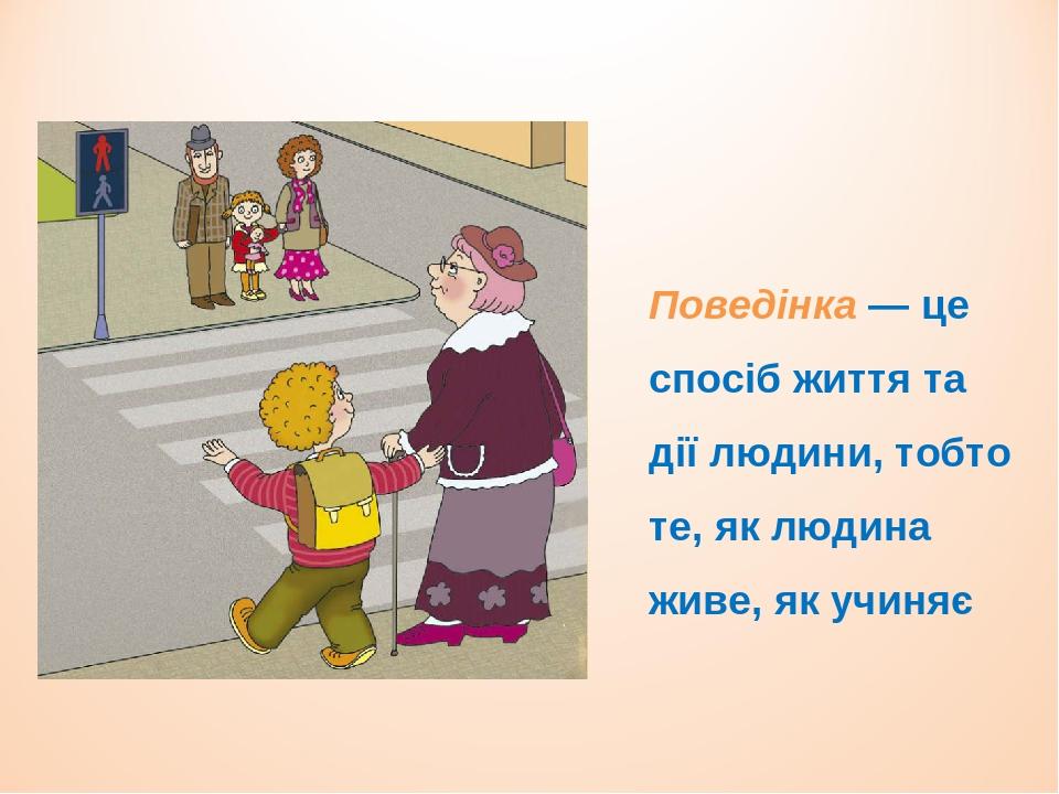 Поведінка — це спосіб життя та дії людини, тобто те, як людина живе, як учиняє