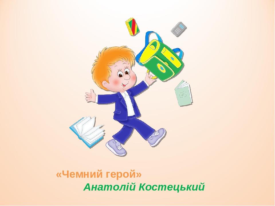 «Чемний герой» Анатолій Костецький