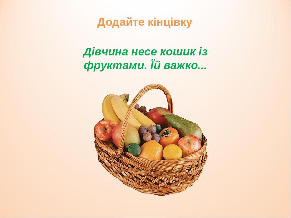 Дівчина несе кошик із фруктами. Їй важко... Додайте кінцівку