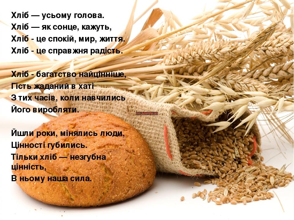 Хліб — усьому голова. Хліб — як сонце, кажуть, Хліб - це спокій, мир, життя. Хліб - це справжня радість.  Хліб - багатство найцінніше, Гість жадан...