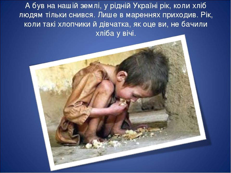 А був на нашій землі, у рідній Україні рік, коли хліб людям тільки снився. Лише в мареннях приходив. Рік, коли такі хлопчики й дівчатка, як оце ви,...