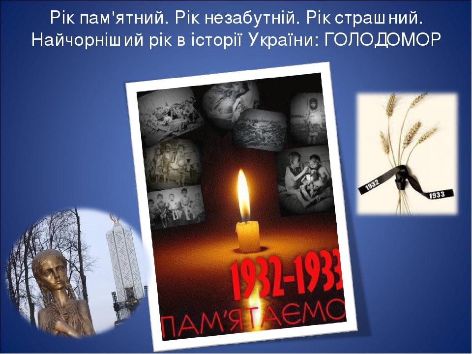 Рік пам'ятний. Рік незабутній. Рік страшний. Найчорніший рік в історії України: ГОЛОДОМОР
