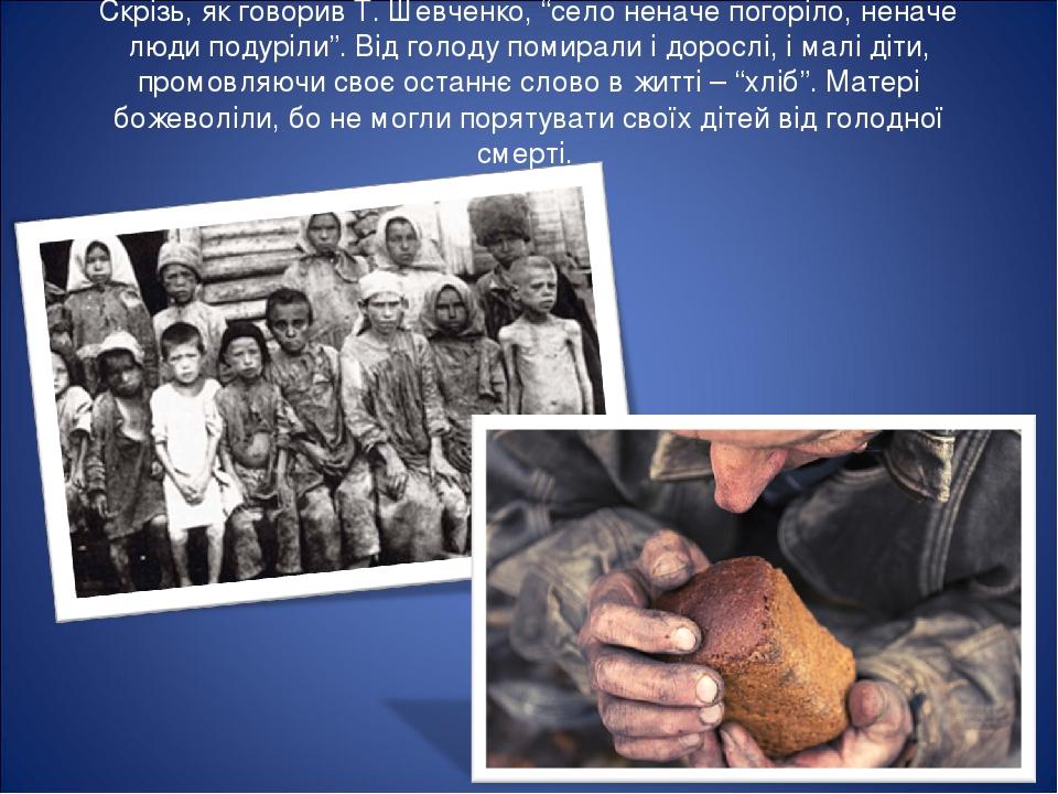 """Скрізь, як говорив Т. Шевченко, """"село неначе погоріло, неначе люди подуріли"""". Від голоду помирали і дорослі, і малі діти, промовляючи своє останнє ..."""