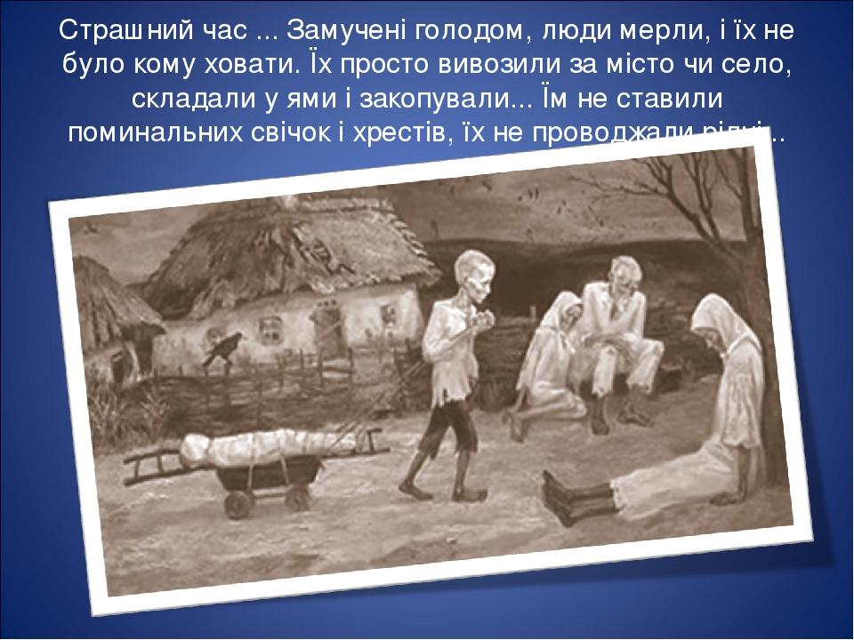 Страшний час ... Замучені голодом, люди мерли, і їх не було кому ховати. Їх просто вивозили за місто чи село, складали у ями і закопували... Їм не ...