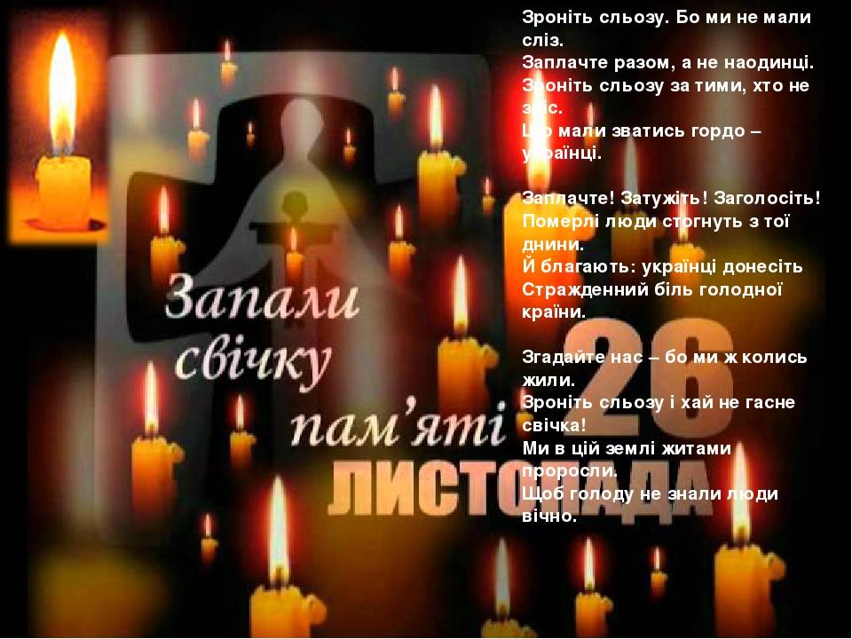 Зроніть сльозу. Бо ми не мали сліз. Заплачте разом, а не наодинці. Зроніть сльозу за тими, хто не зріс. Що мали зватись гордо – українці. Заплачте!...