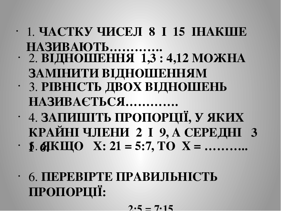1. ЧАСТКУ ЧИСЕЛ 8 І 15 ІНАКШЕ НАЗИВАЮТЬ…………. 2. ВІДНОШЕННЯ 1,3 : 4,12 МОЖНА ЗАМІНИТИ ВІДНОШЕННЯМ 3. РІВНІСТЬ ДВОХ ВІДНОШЕНЬ НАЗИВАЄТЬСЯ…………. 4. ЗАП...
