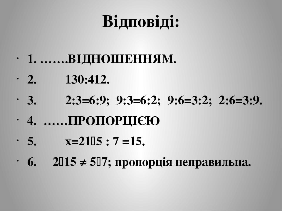 Відповіді: 1. …….ВІДНОШЕННЯМ. 2. 130:412. 3. 2:3=6:9; 9:3=6:2; 9:6=3:2; 2:6=3:9. 4. ……ПРОПОРЦІЄЮ 5. х=215 : 7 =15. 6. 215 ≠ 57; пропорція неправ...