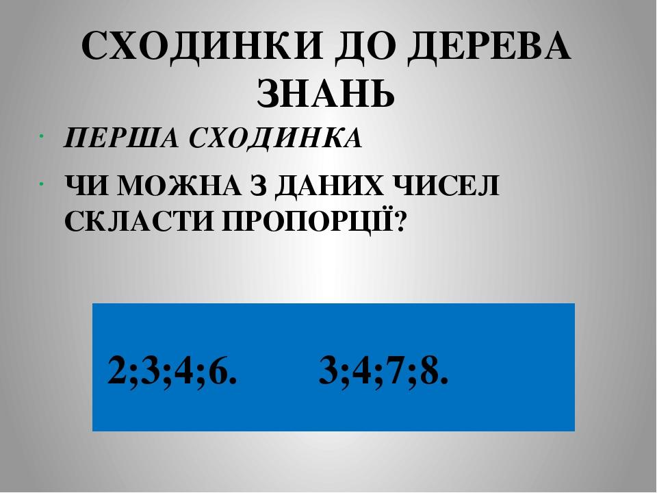 СХОДИНКИ ДО ДЕРЕВА ЗНАНЬ ПЕРША СХОДИНКА ЧИ МОЖНА З ДАНИХ ЧИСЕЛ СКЛАСТИ ПРОПОРЦІЇ? 2;3;4;6. 3;4;7;8.