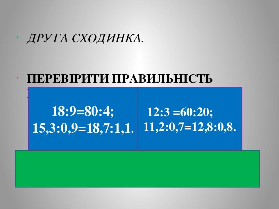 ДРУГА СХОДИНКА. ПЕРЕВІРИТИ ПРАВИЛЬНІСТЬ ПРОПОРЦІЇ. 12:3 =60:20; 11,2:0,7=12,8:0,8. 18:9=80:4; 15,3:0,9=18,7:1,1.