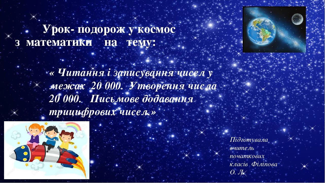 Урок- подорож у космос з математики на тему: Підготувала вчитель початкових класів Філіпова О. Л. « Читання і записування чисел у межах 20 000. Утв...