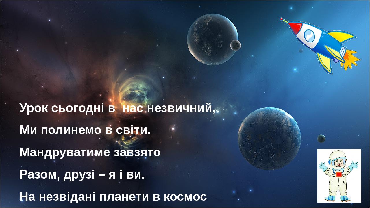 Урок сьогодні в нас незвичний, Ми полинемо в світи. Мандруватиме завзято Разом, друзі – я і ви. На незвідані планетив космос корабель домчить ...