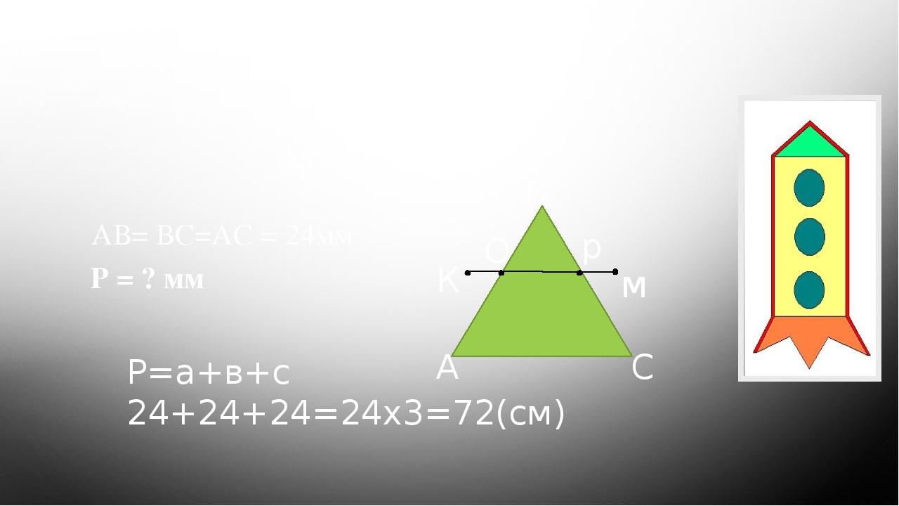 Станція «Геометрична» Задача АВ= ВС=АС = 24мм Р = ? мм А В С К О р м Р=а+в+с 24+24+24=24х3=72(см)