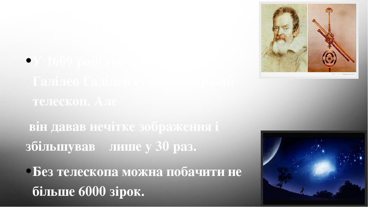 Це цікаво знати… У 1609 році італійський учений Галілео Галілей створив перший телескоп. Але він давав нечітке зображення і збільшував лише у 30 ра...