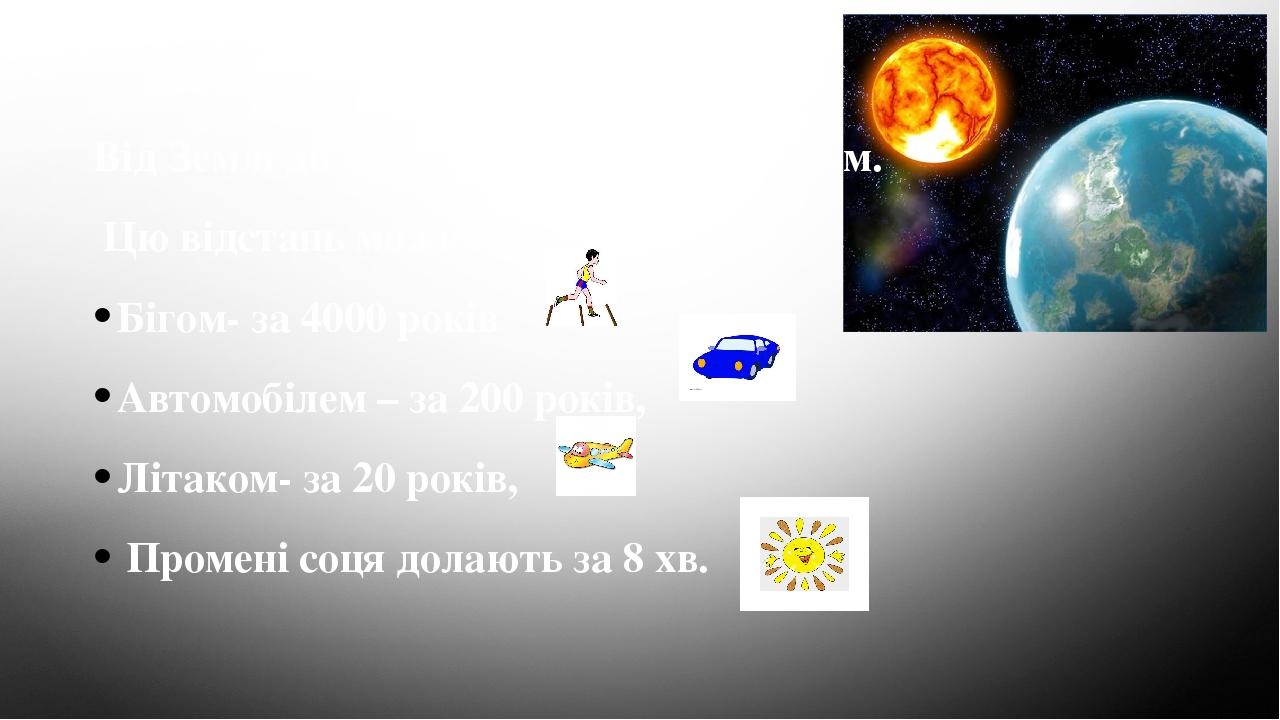 Від Землі до Сонця понад 172000 000 км. Цю відстань можна подолати: Бігом- за 4000 років Автомобілем – за 200 років, Літаком- за 20 років, Промені...