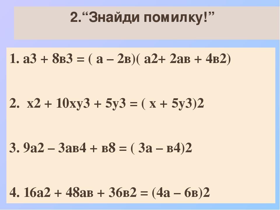 """2.""""Знайди помилку!"""" 1. а3 + 8в3 = ( а – 2в)( а2+ 2ав + 4в2) 2. х2 + 10ху3 + 5у3 = ( х + 5у3)2 3. 9а2 – 3ав4 + в8 = ( 3а – в4)2 4. 16а2 + 48ав + 36в..."""