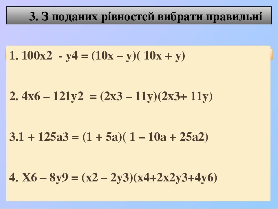 3. З поданих рівностей вибрати правильні 1. 100х2 - у4 = (10х – у)( 10х + у) 2. 4х6 – 121у2 = (2х3 – 11у)(2х3+ 11у) 3.1 + 125а3 = (1 + 5а)( 1 – 10а...