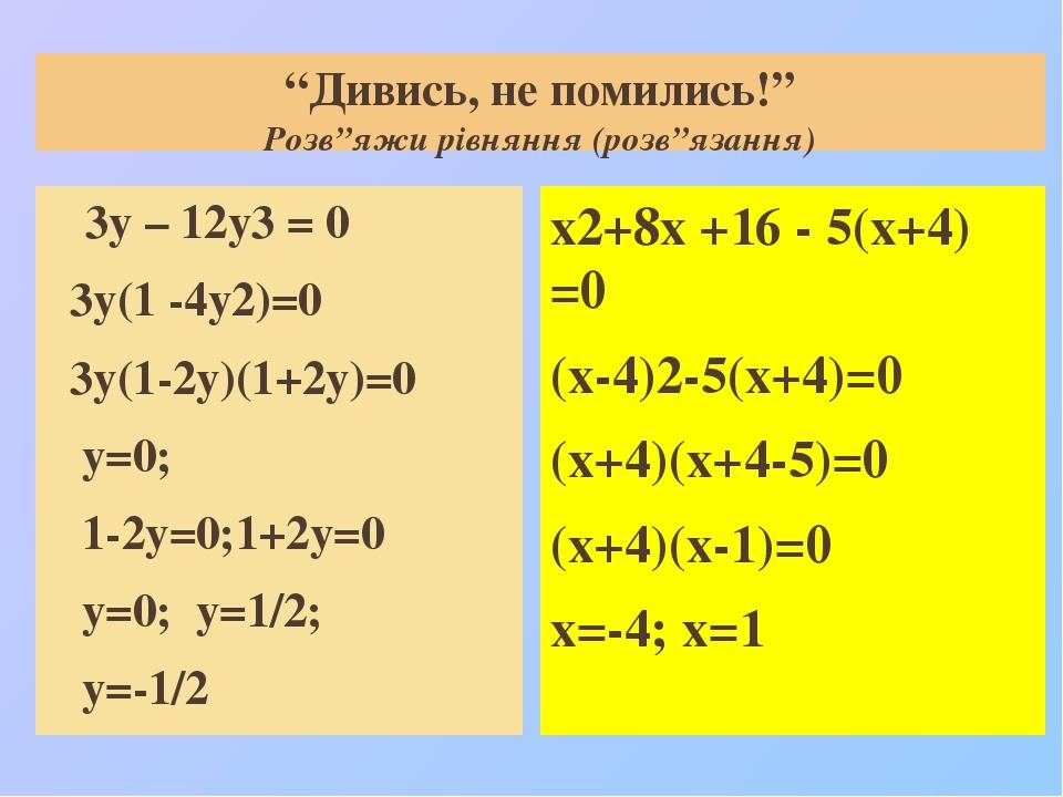 """""""Дивись, не помились!"""" Розв""""яжи рівняння (розв""""язання) 3у – 12у3 = 0 3у(1 -4у2)=0 3у(1-2у)(1+2у)=0 у=0; 1-2у=0;1+2у=0 у=0; у=1/2; у=-1/2 х2+8х +16 ..."""