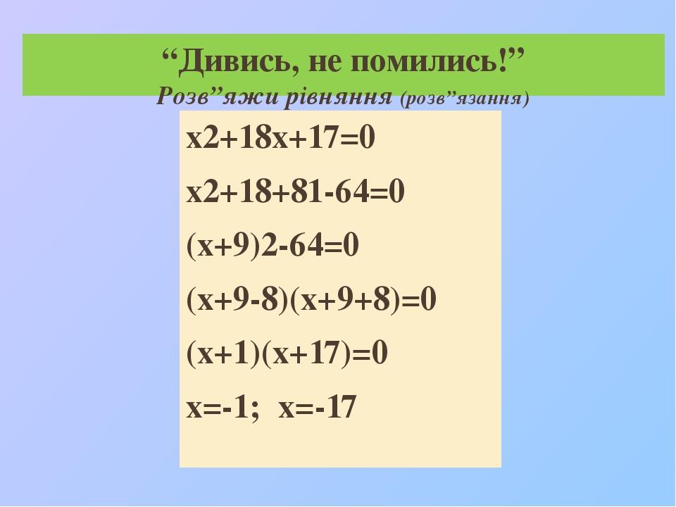 """""""Дивись, не помились!"""" Розв""""яжи рівняння (розв""""язання) х2+18х+17=0 х2+18+81-64=0 (х+9)2-64=0 (х+9-8)(х+9+8)=0 (х+1)(х+17)=0 х=-1; х=-17"""