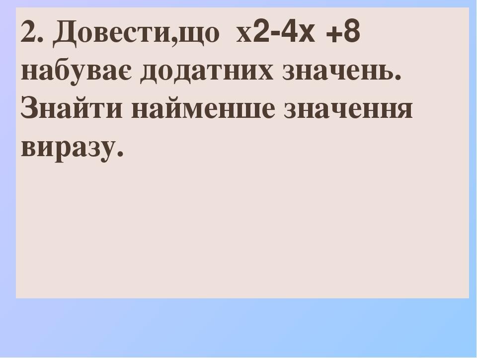 2. Довести,що х2-4х +8 набуває додатних значень. Знайти найменше значення виразу.