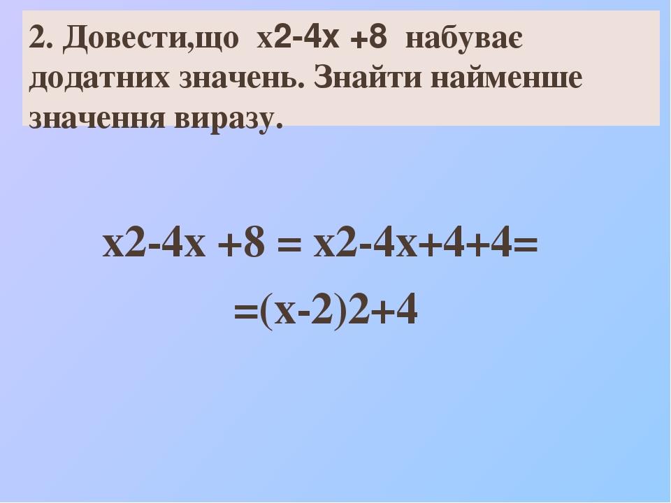 2. Довести,що х2-4х +8 набуває додатних значень. Знайти найменше значення виразу. х2-4х +8 = х2-4х+4+4= =(х-2)2+4