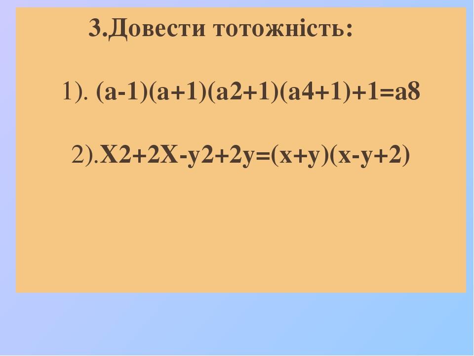 3.Довести тотожність: 1). (а-1)(а+1)(а2+1)(а4+1)+1=а8 2).Х2+2Х-у2+2у=(х+у)(х-у+2)