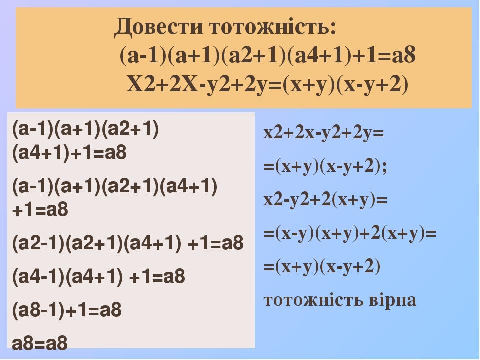 Довести тотожність: (а-1)(а+1)(а2+1)(а4+1)+1=а8 Х2+2Х-у2+2у=(х+у)(х-у+2) (а-1)(а+1)(а2+1)(а4+1)+1=а8 (а-1)(а+1)(а2+1)(а4+1) +1=а8 (а2-1)(а2+1)(а4+1...