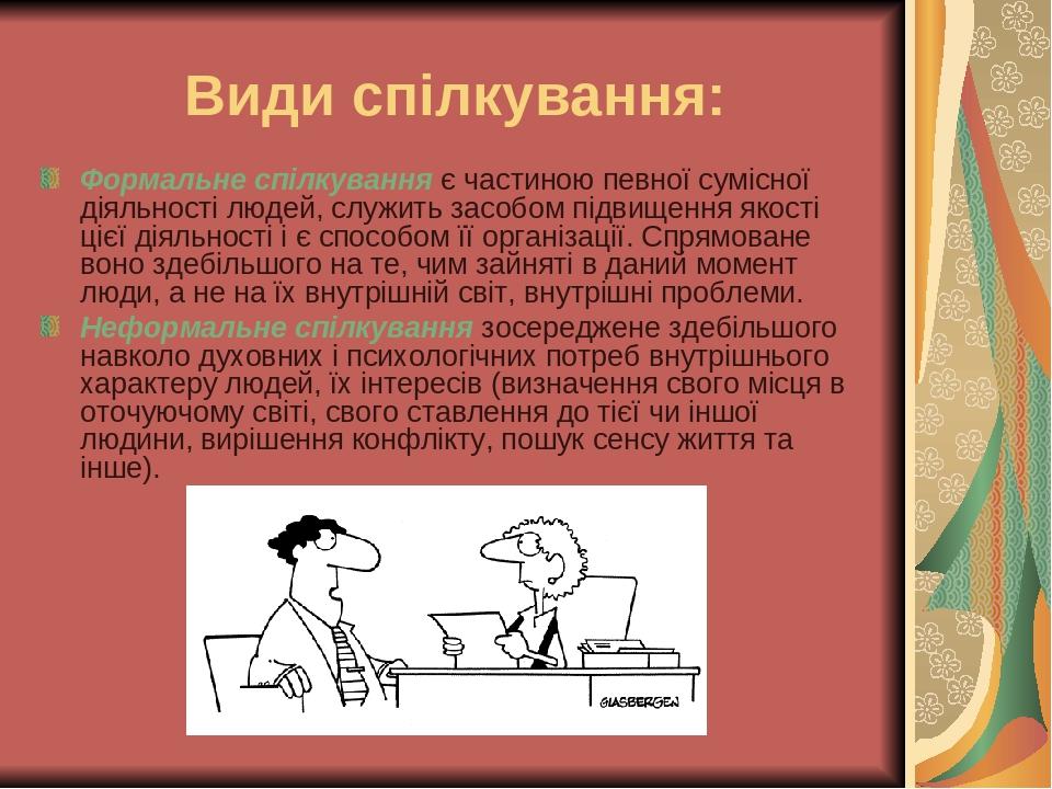 Види спілкування: Формальне спілкування є частиною певної сумісної діяльності людей, служить засобом підвищення якості цієї діяльності і є способом...