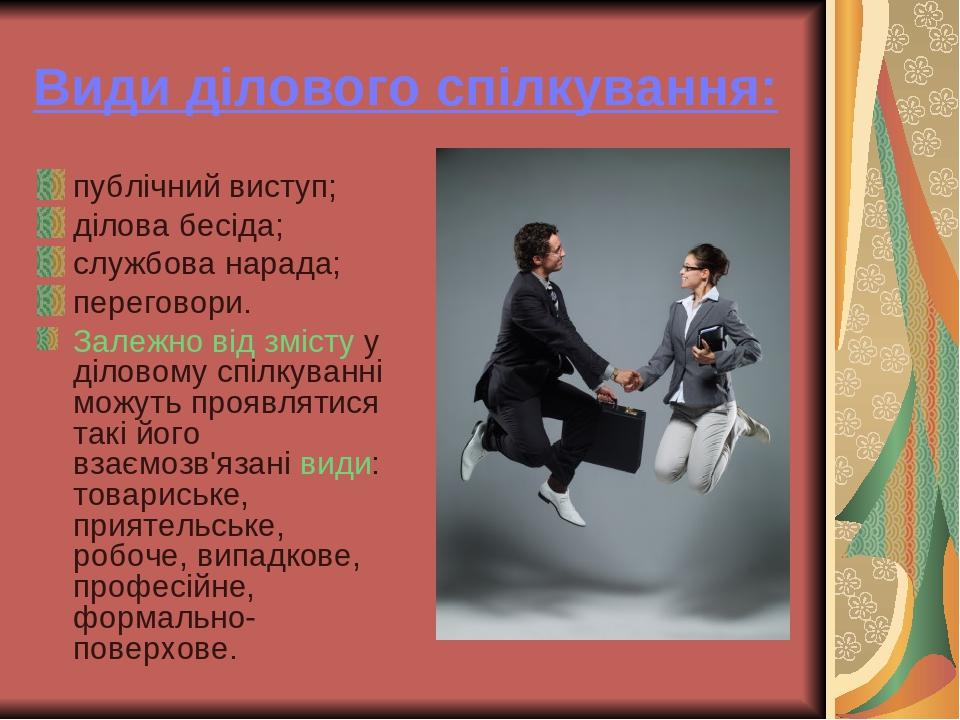 Види ділового спілкування: публічний виступ; ділова бесіда; службова нарада; переговори. Залежно від змісту у діловому спілкуванні можуть проявляти...