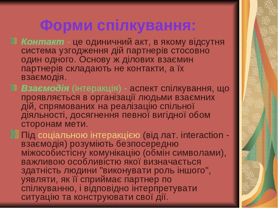 Форми спілкування: Контакт - це одиничний акт, в якому відсутня система узгодження дій партнерів стосовно один одного. Основу ж ділових взаємин пар...