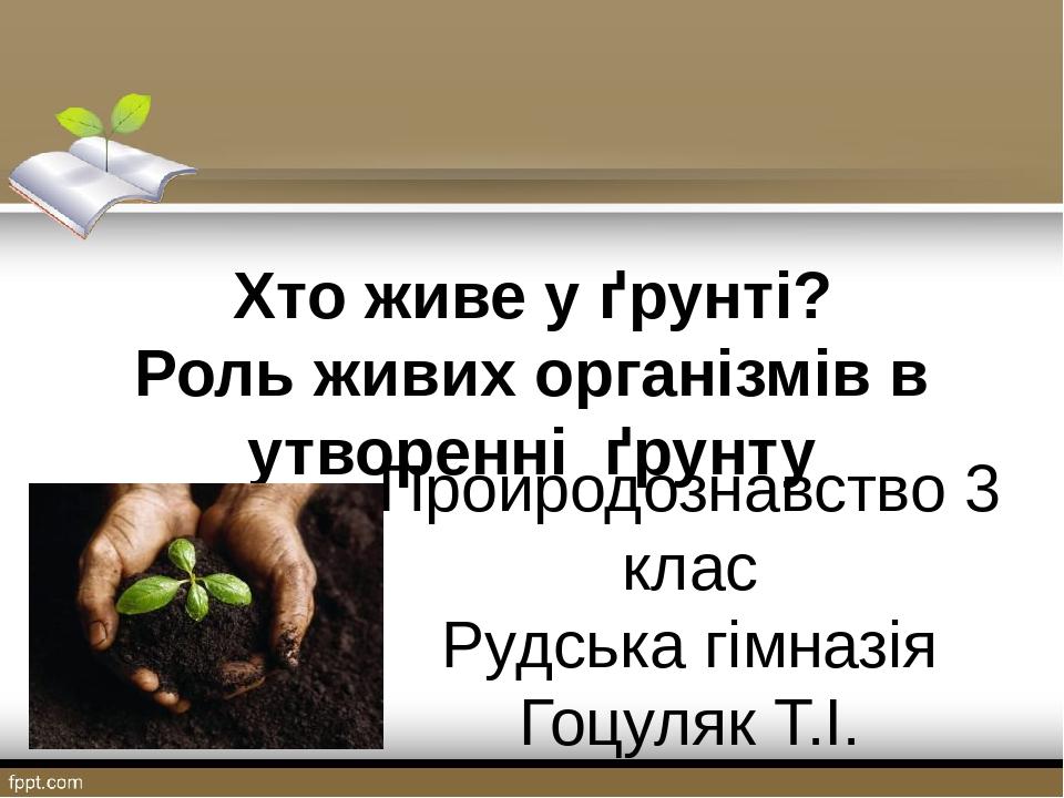 Хто живе у ґрунті? Роль живих організмів в утворенні ґрунту Проиродознавство 3 клас Рудська гімназія Гоцуляк Т.І.