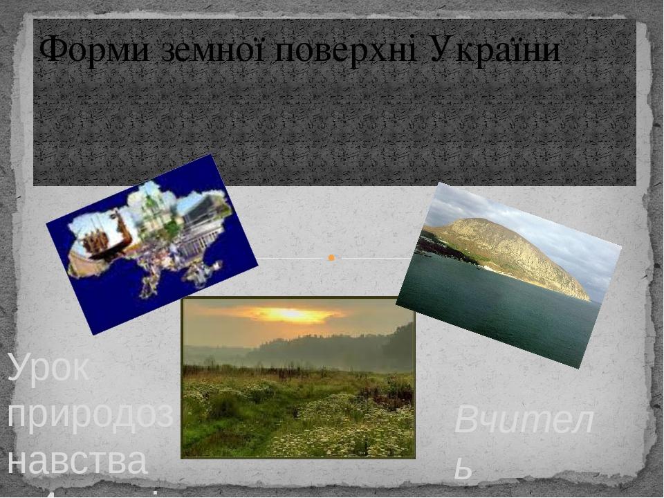 Вчитель Ярошик О.А. Форми земної поверхні України Урок природознавства в 4 класі