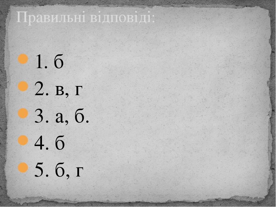 1. б 2. в, г 3. а, б. 4. б 5. б, г Правильні відповіді: