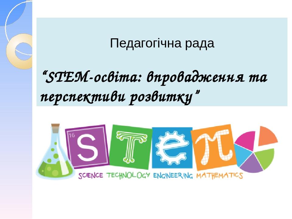 """Педагогічна рада """"STEM-освіта: впровадження та перспективи розвитку"""""""