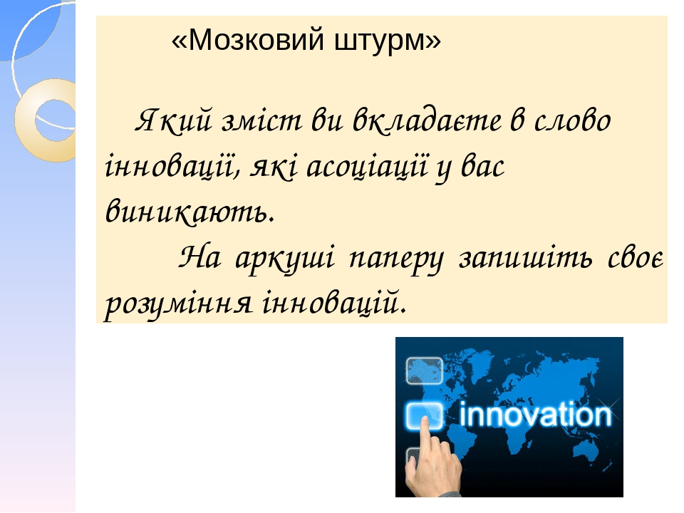 «Мозковий штурм» Який зміст ви вкладаєте в слово інновації, які асоціації у вас виникають. На аркуші паперу запишіть своє розуміння інновацій.
