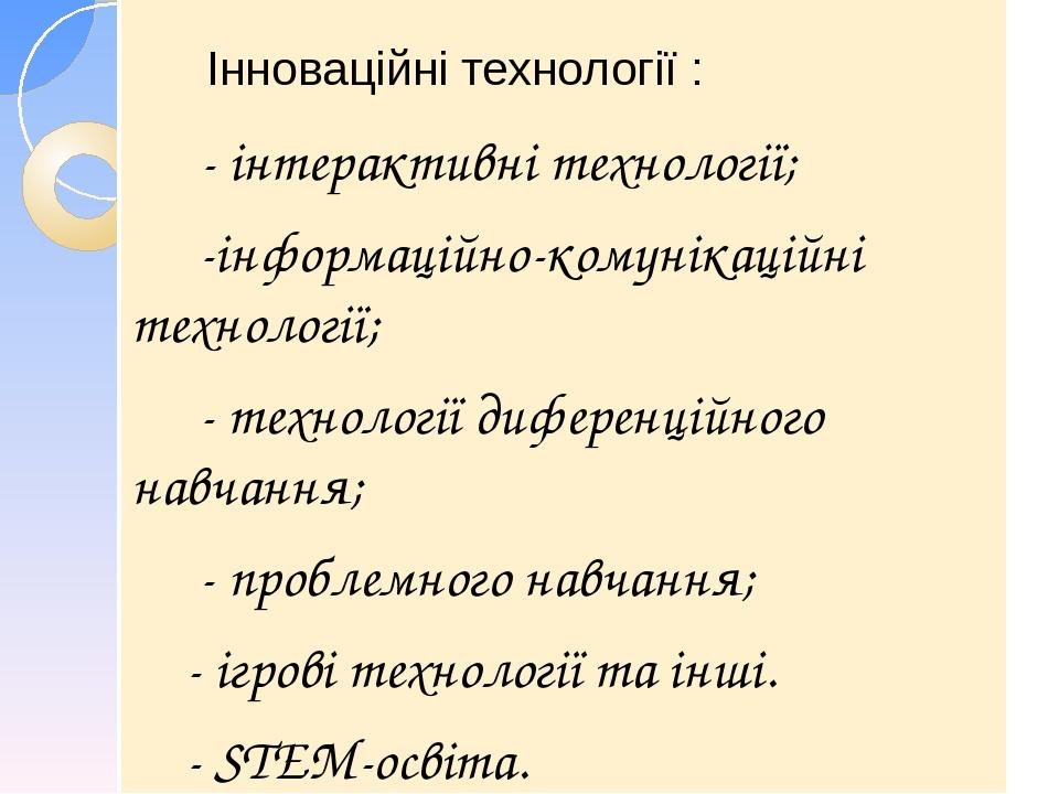 Інноваційні технології : - інтерактивні технології; -інформаційно-комунікаційні технології; - технології диференційного навчання; - проблемного на...
