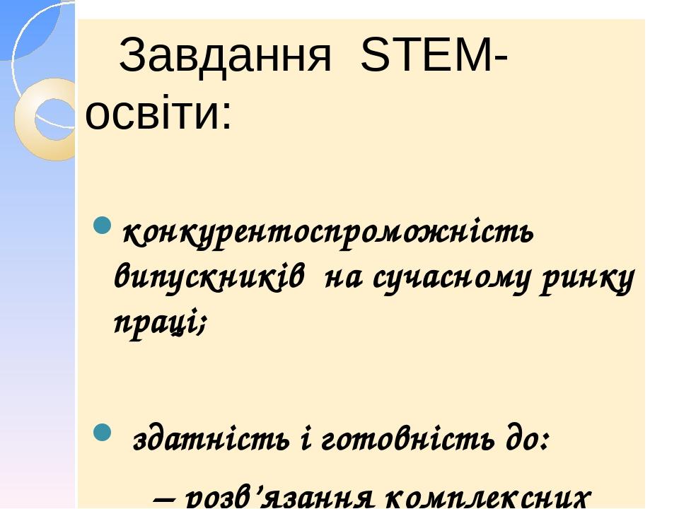 Завдання STEM-освіти: конкурентоспроможність випускників на сучасному ринку праці; здатність і готовність до: –розв'язання комплексних задач (проб...