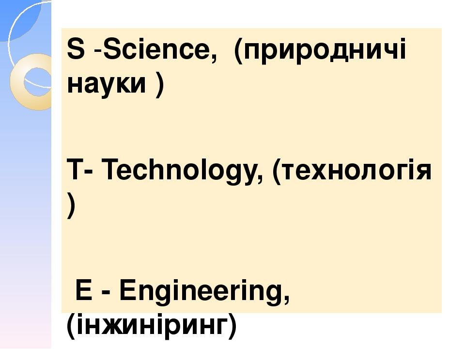 S-Science, (природничі науки ) Т- Technology, (технологія ) Е - Engineering, (інжиніринг) М - Mathematics -(математика).
