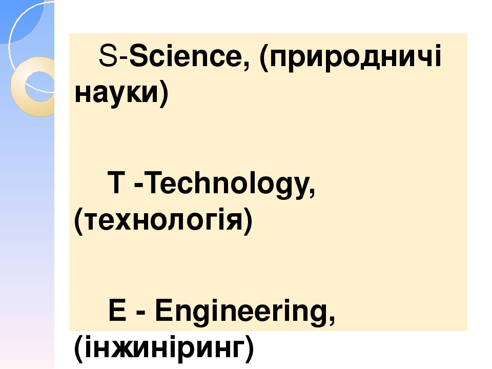 S-Science, (природничі науки) Т -Technology, (технологія) Е - Engineering, (інжиніринг) А - Arts, (мистецтво) М - Mathematics (математика)