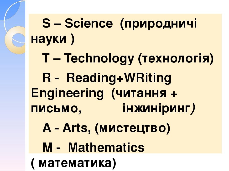 S – Science (природничі науки ) Т – Technology (технологія) R - Reading+WRiting Engineering (читання + письмо, інжиніринг) А - Arts, (мистецтво) М ...