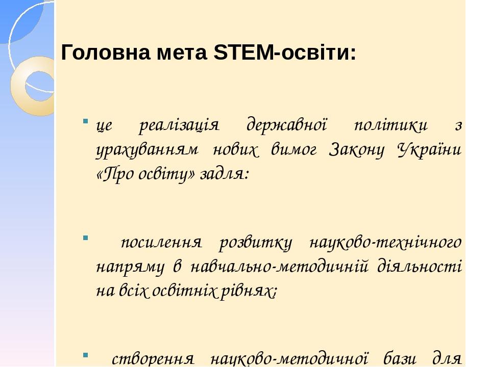 Головна мета STEM-освіти: це реалізація державної політики з урахуванням нових вимог Закону України «Про освіту» задля: посилення розвитку науково-...