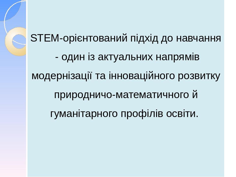 STEM-орієнтований підхід до навчання - один із актуальних напрямів модернізації та інноваційного розвитку природничо-математичного й гуманітарного ...
