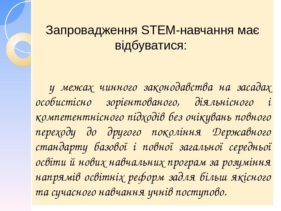 Запровадження STEM-навчання має відбуватися: у межах чинного законодавства на засадах особистісно зорієнтованого, діяльнісного і компетентнісного п...