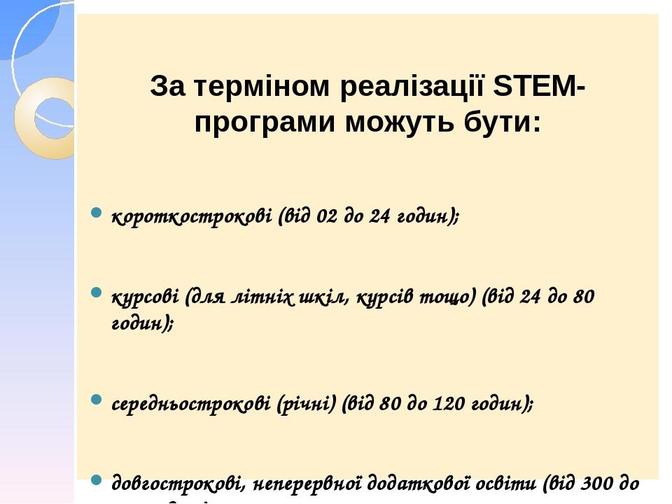 За терміном реалізації STEM- програми можуть бути: короткострокові (від 02 до 24 годин); курсові (для літніх шкіл, курсів тощо) (від 24 до 80 годин...
